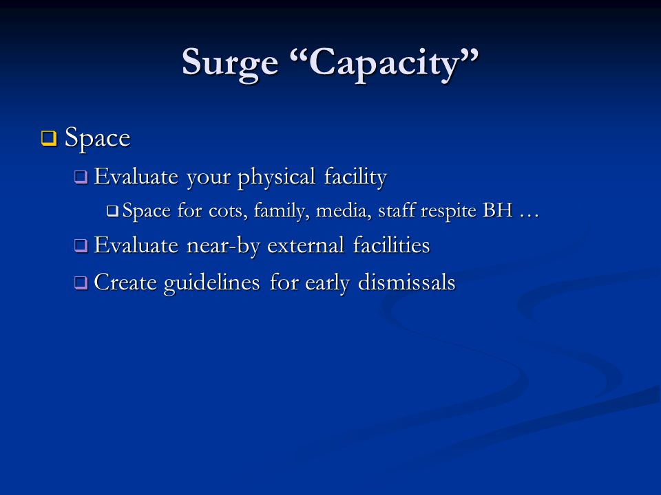 Surge Capacity Space Space Evaluate your physical facility Evaluate your physical facility Space for cots, family, media, staff respite BH … Space for