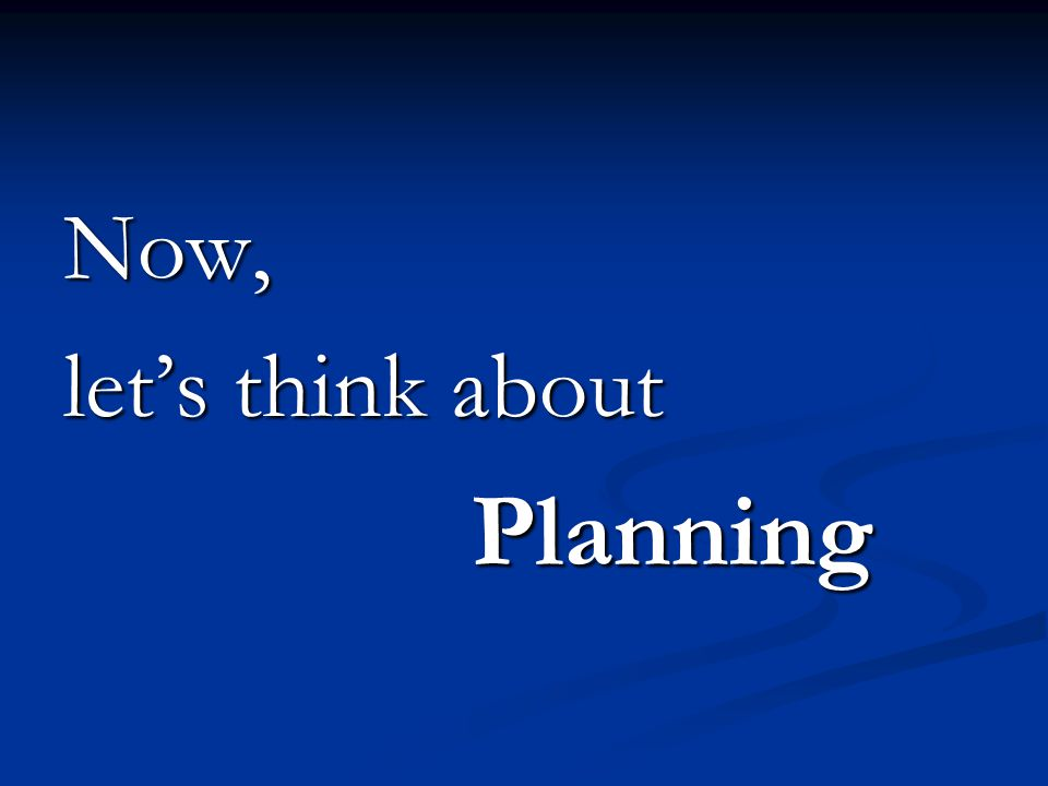 Now, lets think about Planning Planning