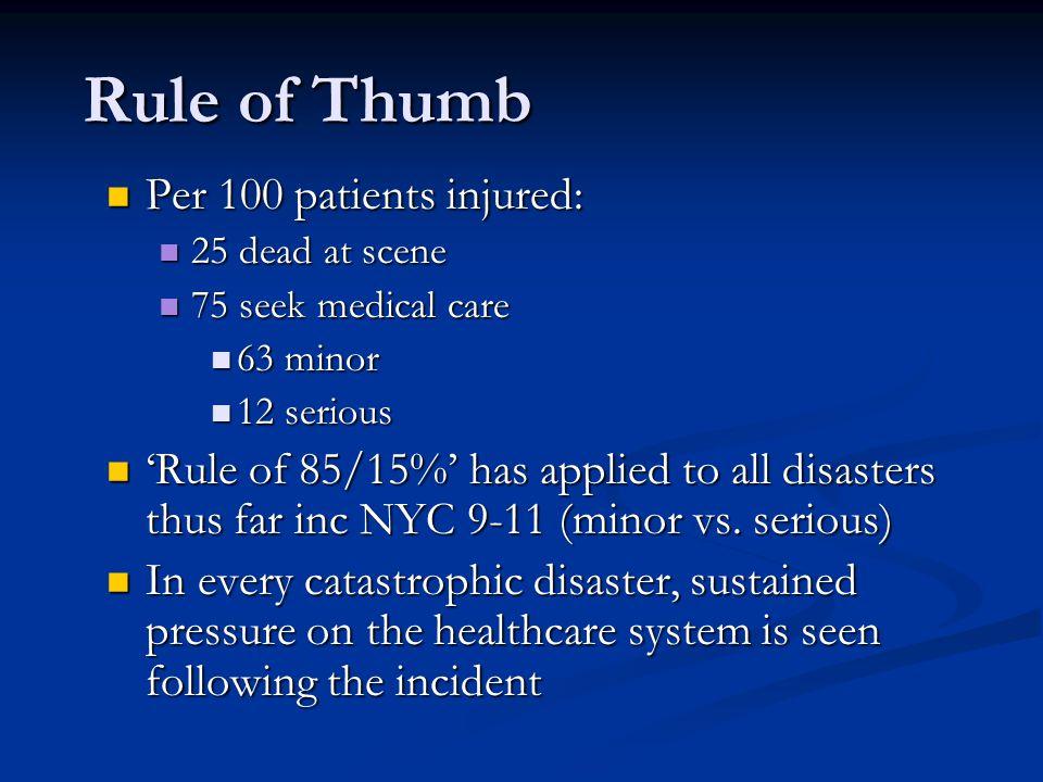 Rule of Thumb Rule of Thumb Per 100 patients injured: Per 100 patients injured: 25 dead at scene 25 dead at scene 75 seek medical care 75 seek medical