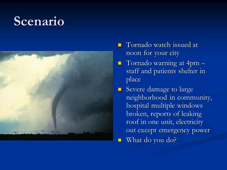 Scenario Tornado watch issued at noon for your city Tornado warning at 4pm – staff and patients shelter in place Severe damage to large neighborhood i