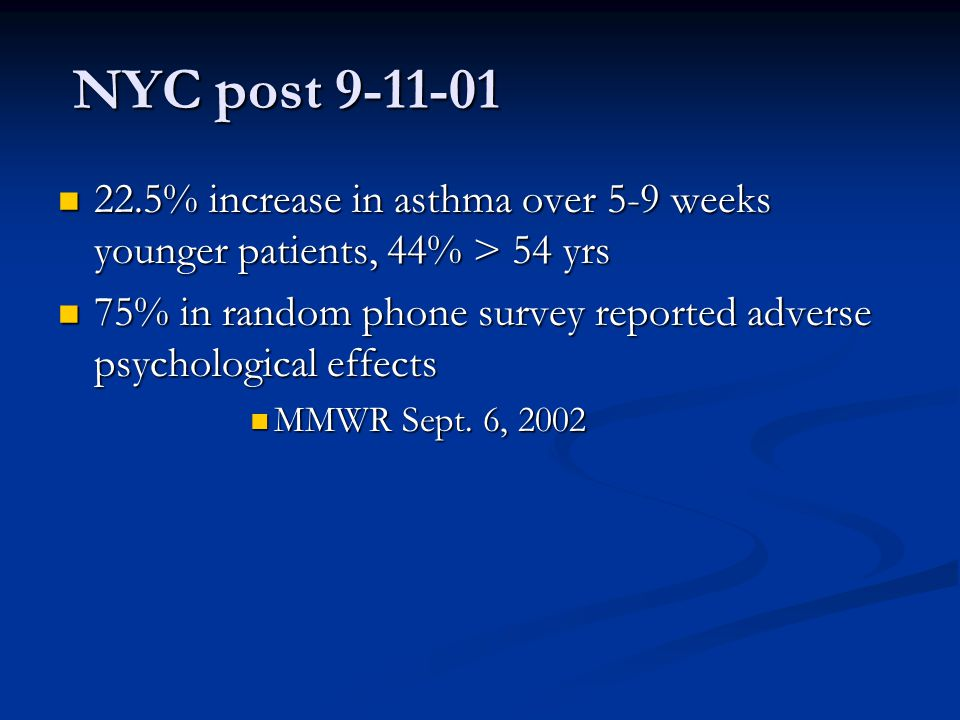 NYC post 9-11-01 NYC post 9-11-01 22.5% increase in asthma over 5-9 weeks younger patients, 44% > 54 yrs 22.5% increase in asthma over 5-9 weeks young