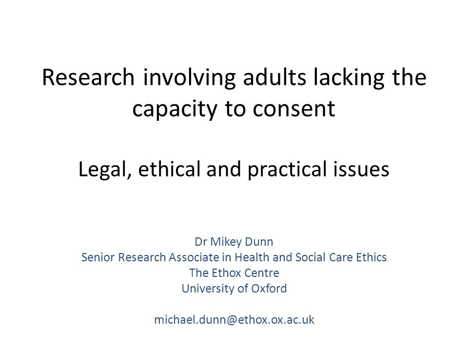 Outline of the workshop 1.A brief introduction: The ethical underpinnings of research involving adults lacking the capacity to consent 2.Specific legal and governance requirements 3.Case-based discussion of challenges in translating these requirements into individual project protocols 4.Open Q&A