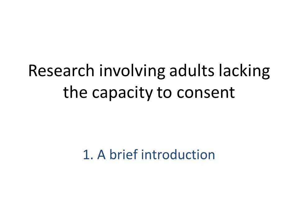 Research involving adults lacking the capacity to consent 1. A brief introduction