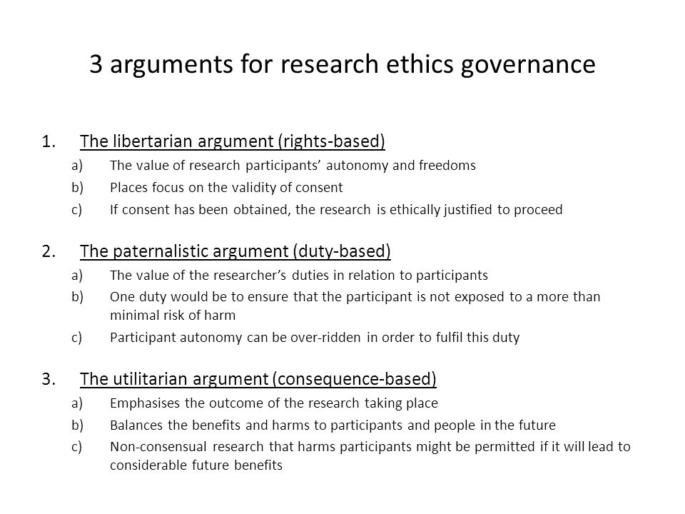 3 arguments for research ethics governance 1.The libertarian argument (rights-based) a)The value of research participants autonomy and freedoms b)Places focus on the validity of consent c)If consent has been obtained, the research is ethically justified to proceed 2.The paternalistic argument (duty-based) a)The value of the researchers duties in relation to participants b)One duty would be to ensure that the participant is not exposed to a more than minimal risk of harm c)Participant autonomy can be over-ridden in order to fulfil this duty 3.The utilitarian argument (consequence-based) a)Emphasises the outcome of the research taking place b)Balances the benefits and harms to participants and people in the future c)Non-consensual research that harms participants might be permitted if it will lead to considerable future benefits