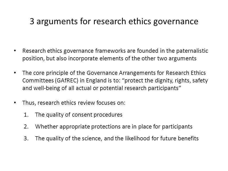 3 arguments for research ethics governance Research ethics governance frameworks are founded in the paternalistic position, but also incorporate elements of the other two arguments The core principle of the Governance Arrangements for Research Ethics Committees (GAfREC) in England is to: protect the dignity, rights, safety and well-being of all actual or potential research participants Thus, research ethics review focuses on: 1.The quality of consent procedures 2.Whether appropriate protections are in place for participants 3.The quality of the science, and the likelihood for future benefits
