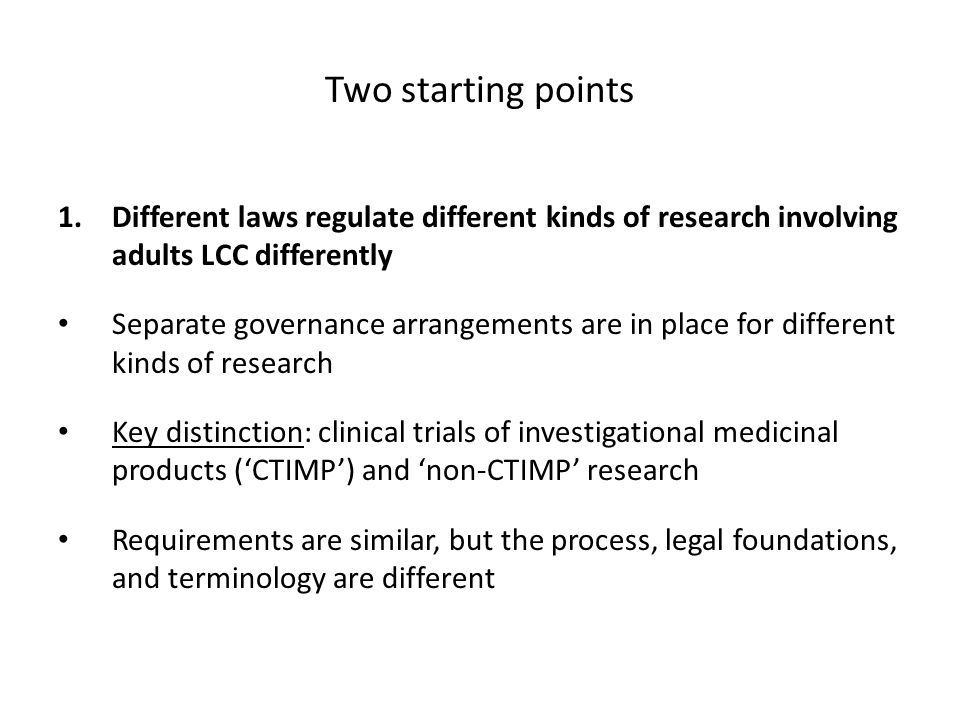 Two starting points 1.Different laws regulate different kinds of research involving adults LCC differently Separate governance arrangements are in place for different kinds of research Key distinction: clinical trials of investigational medicinal products (CTIMP) and non-CTIMP research Requirements are similar, but the process, legal foundations, and terminology are different
