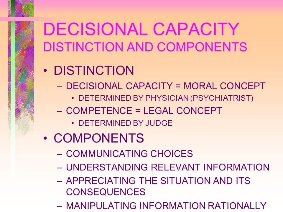 DECISIONAL CAPACITY DISTINCTION AND COMPONENTS DISTINCTION –DECISIONAL CAPACITY = MORAL CONCEPT DETERMINED BY PHYSICIAN (PSYCHIATRIST) –COMPETENCE = LEGAL CONCEPT DETERMINED BY JUDGE COMPONENTS –COMMUNICATING CHOICES –UNDERSTANDING RELEVANT INFORMATION –APPRECIATING THE SITUATION AND ITS CONSEQUENCES –MANIPULATING INFORMATION RATIONALLY