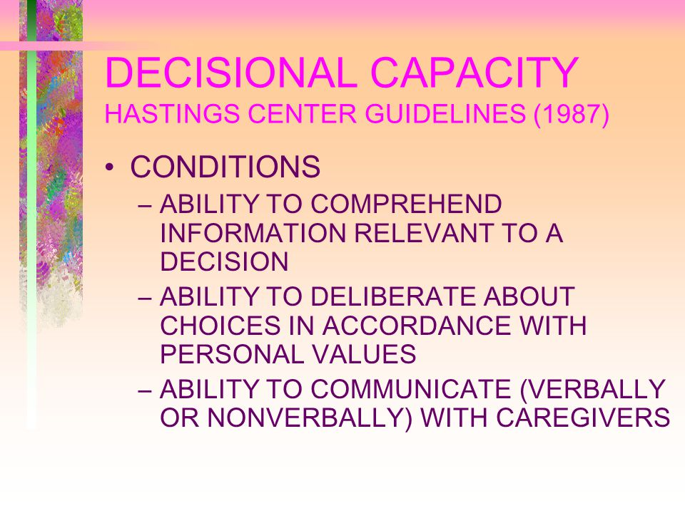 DECISIONAL CAPACITY HASTINGS CENTER GUIDELINES (1987) CONDITIONS –ABILITY TO COMPREHEND INFORMATION RELEVANT TO A DECISION –ABILITY TO DELIBERATE ABOUT CHOICES IN ACCORDANCE WITH PERSONAL VALUES –ABILITY TO COMMUNICATE (VERBALLY OR NONVERBALLY) WITH CAREGIVERS