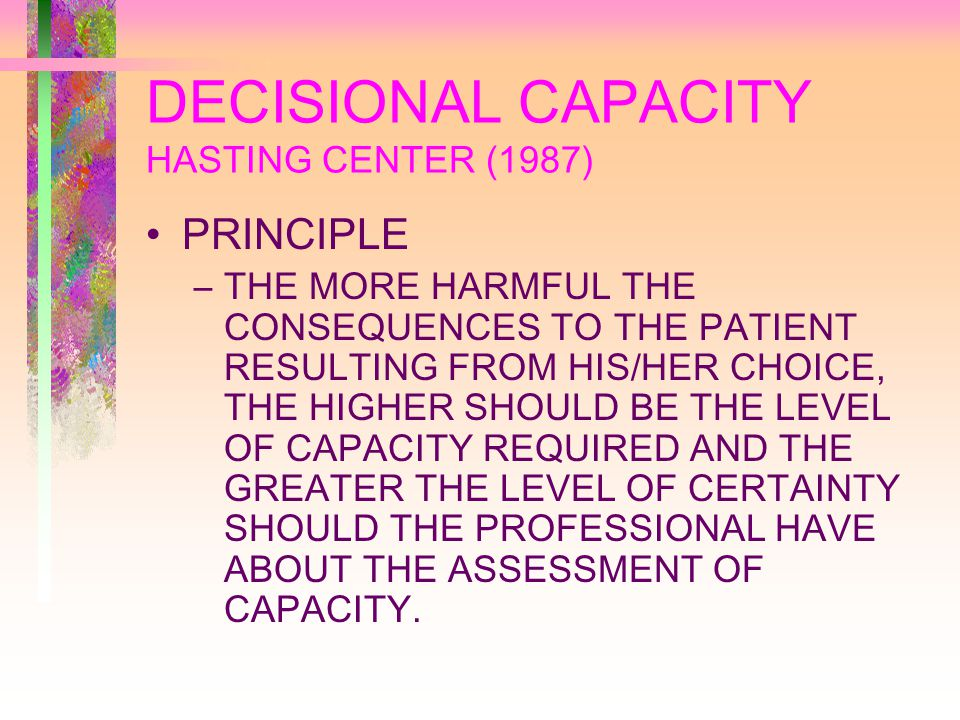 DECISIONAL CAPACITY HASTING CENTER (1987) PRINCIPLE –THE MORE HARMFUL THE CONSEQUENCES TO THE PATIENT RESULTING FROM HIS/HER CHOICE, THE HIGHER SHOULD BE THE LEVEL OF CAPACITY REQUIRED AND THE GREATER THE LEVEL OF CERTAINTY SHOULD THE PROFESSIONAL HAVE ABOUT THE ASSESSMENT OF CAPACITY.