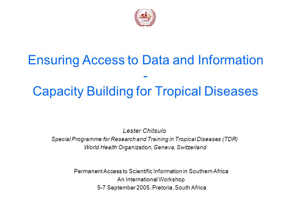 Ensuring Access to Data and Information - Capacity Building for Tropical Diseases Lester Chitsulo Special Programme for Research and Training in Tropical Diseases (TDR) World Health Organization, Geneva, Switzerland Permanent Access to Scientific Information in Southern Africa An International Workshop 5-7 September 2005, Pretoria, South Africa