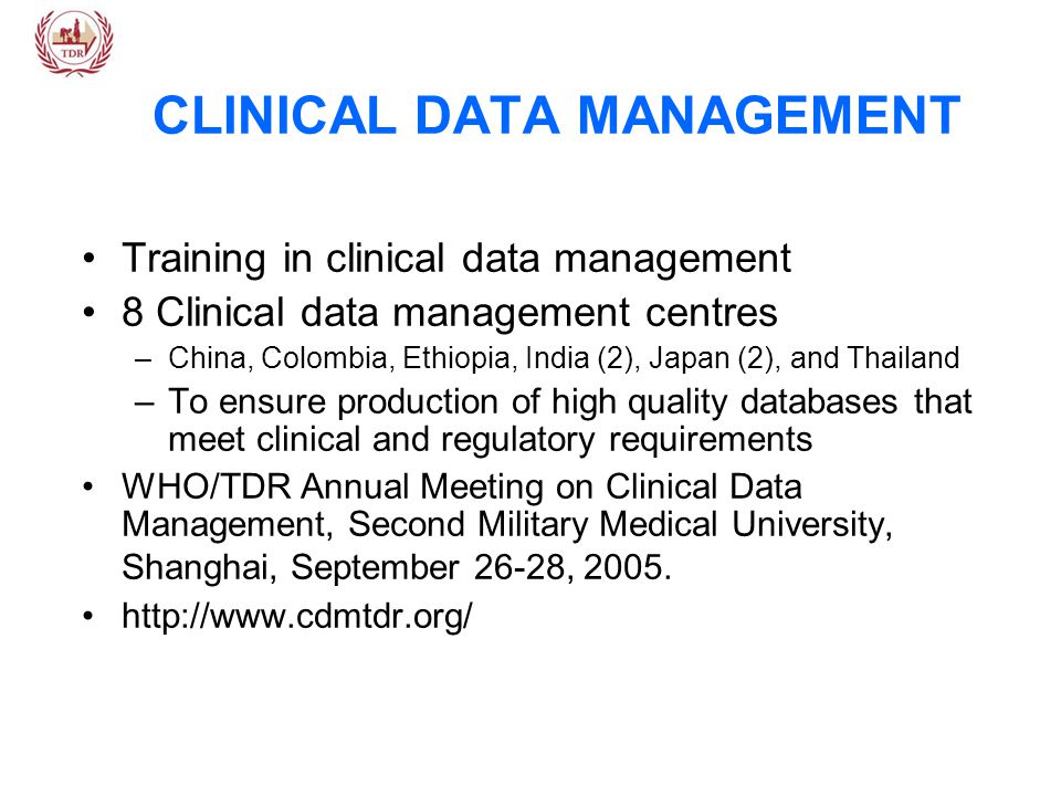 CLINICAL DATA MANAGEMENT Training in clinical data management 8 Clinical data management centres –China, Colombia, Ethiopia, India (2), Japan (2), and Thailand –To ensure production of high quality databases that meet clinical and regulatory requirements WHO/TDR Annual Meeting on Clinical Data Management, Second Military Medical University, Shanghai, September 26-28, 2005.
