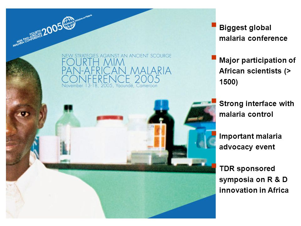 Biggest global malaria conference Major participation of African scientists (> 1500) Strong interface with malaria control Important malaria advocacy event TDR sponsored symposia on R & D innovation in Africa