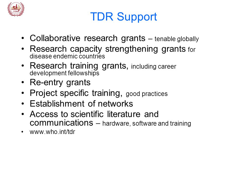 TDR Support Collaborative research grants – tenable globally Research capacity strengthening grants for disease endemic countries Research training grants, including career development fellowships Re-entry grants Project specific training, good practices Establishment of networks Access to scientific literature and communications – hardware, software and training www.who.int/tdr