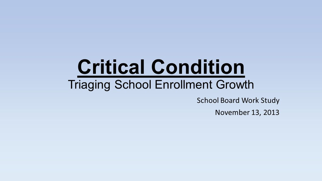 Critical Condition Triaging School Enrollment Growth School Board Work Study November 13, 2013