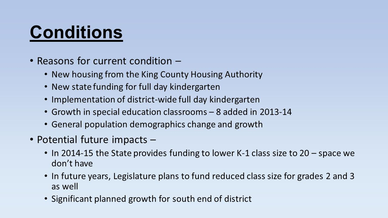 Conditions Reasons for current condition – New housing from the King County Housing Authority New state funding for full day kindergarten Implementation of district-wide full day kindergarten Growth in special education classrooms – 8 added in 2013-14 General population demographics change and growth Potential future impacts – In 2014-15 the State provides funding to lower K-1 class size to 20 – space we dont have In future years, Legislature plans to fund reduced class size for grades 2 and 3 as well Significant planned growth for south end of district
