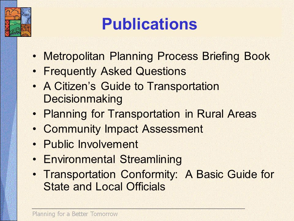Metropolitan Planning Process Briefing Book Frequently Asked Questions A Citizens Guide to Transportation Decisionmaking Planning for Transportation in Rural Areas Community Impact Assessment Public Involvement Environmental Streamlining Transportation Conformity: A Basic Guide for State and Local Officials Publications