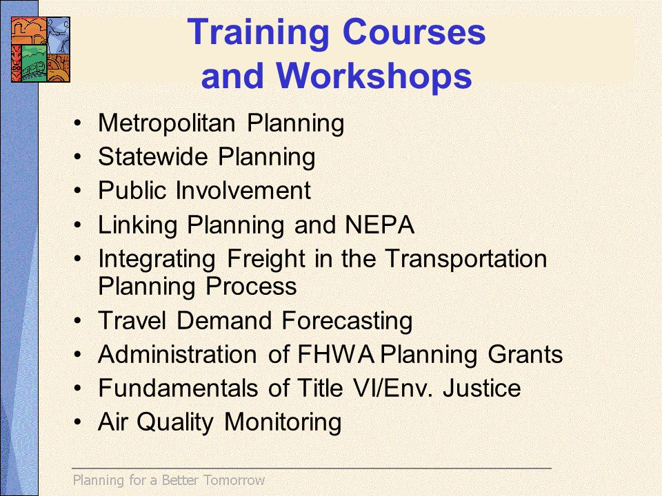 Metropolitan Planning Statewide Planning Public Involvement Linking Planning and NEPA Integrating Freight in the Transportation Planning Process Travel Demand Forecasting Administration of FHWA Planning Grants Fundamentals of Title VI/Env.