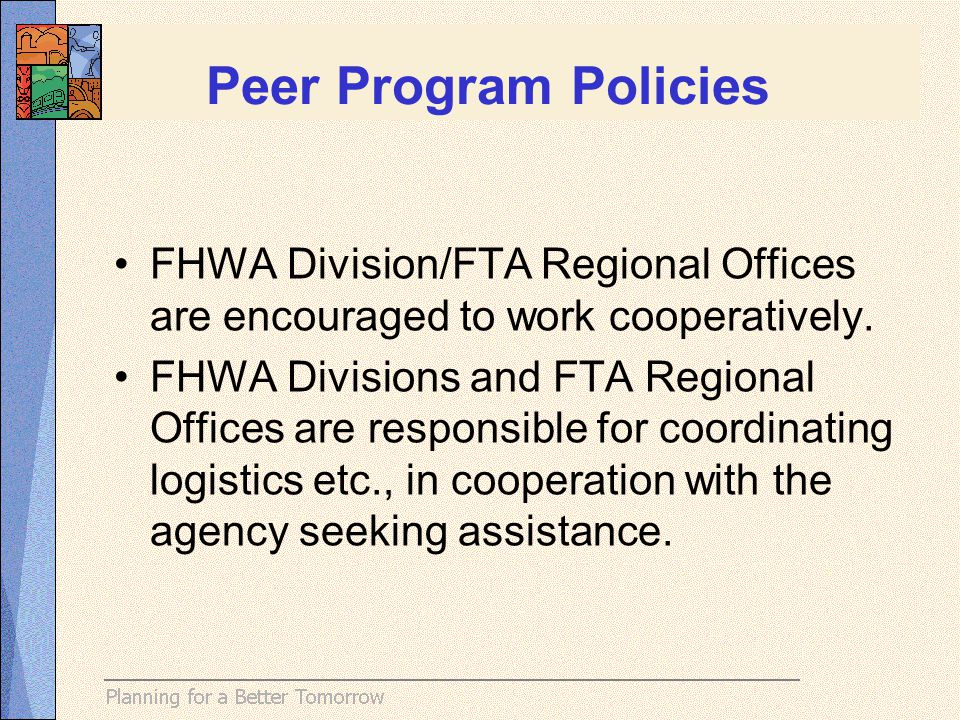 Peer Program Policies FHWA Division/FTA Regional Offices are encouraged to work cooperatively. FHWA Divisions and FTA Regional Offices are responsible