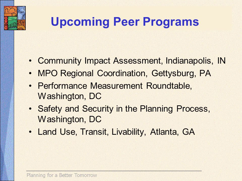 Upcoming Peer Programs Community Impact Assessment, Indianapolis, IN MPO Regional Coordination, Gettysburg, PA Performance Measurement Roundtable, Washington, DC Safety and Security in the Planning Process, Washington, DC Land Use, Transit, Livability, Atlanta, GA