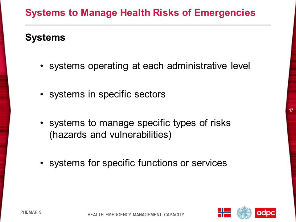 HEALTH EMERGENCY MANAGEMENT CAPACITY PHEMAP 9 17 Systems to Manage Health Risks of Emergencies Systems systems operating at each administrative level systems in specific sectors systems to manage specific types of risks (hazards and vulnerabilities) systems for specific functions or services