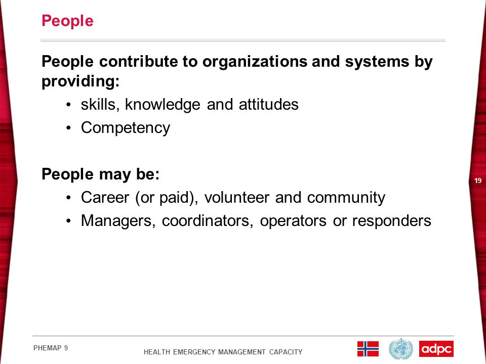 HEALTH EMERGENCY MANAGEMENT CAPACITY PHEMAP 9 19 People People contribute to organizations and systems by providing: skills, knowledge and attitudes Competency People may be: Career (or paid), volunteer and community Managers, coordinators, operators or responders