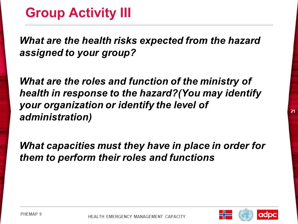 HEALTH EMERGENCY MANAGEMENT CAPACITY PHEMAP 9 21 Group Activity III What are the health risks expected from the hazard assigned to your group? What ar