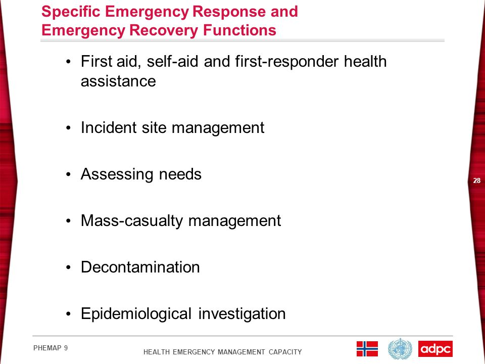 HEALTH EMERGENCY MANAGEMENT CAPACITY PHEMAP 9 28 Specific Emergency Response and Emergency Recovery Functions First aid, self-aid and first-responder health assistance Incident site management Assessing needs Mass-casualty management Decontamination Epidemiological investigation