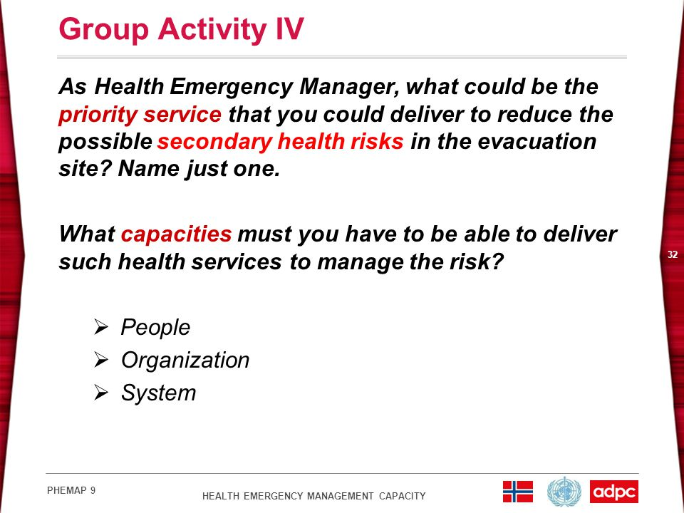 HEALTH EMERGENCY MANAGEMENT CAPACITY PHEMAP 9 32 Group Activity IV As Health Emergency Manager, what could be the priority service that you could deliver to reduce the possible secondary health risks in the evacuation site.