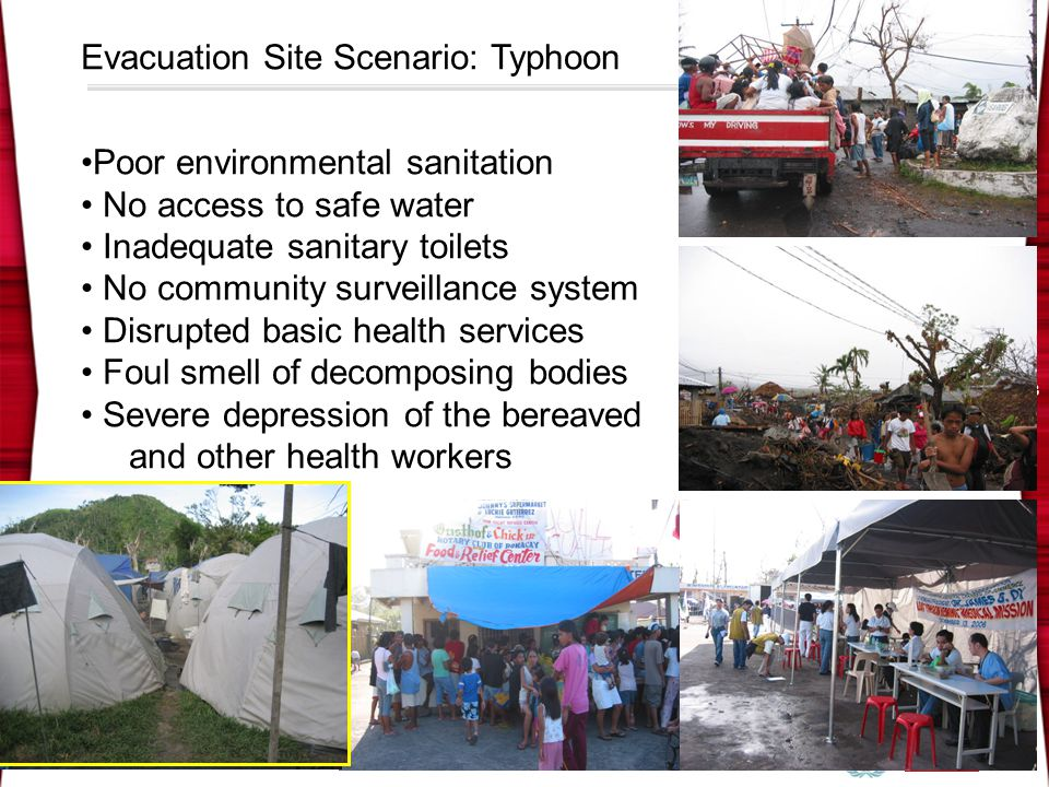 HEALTH EMERGENCY MANAGEMENT CAPACITY PHEMAP 9 33 Evacuation Site Scenario: Typhoon Poor environmental sanitation No access to safe water Inadequate sanitary toilets No community surveillance system Disrupted basic health services Foul smell of decomposing bodies Severe depression of the bereaved and other health workers