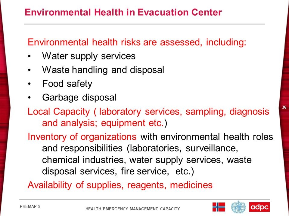 HEALTH EMERGENCY MANAGEMENT CAPACITY PHEMAP 9 36 Environmental Health in Evacuation Center Environmental health risks are assessed, including: Water supply services Waste handling and disposal Food safety Garbage disposal Local Capacity ( laboratory services, sampling, diagnosis and analysis; equipment etc.) Inventory of organizations with environmental health roles and responsibilities (laboratories, surveillance, chemical industries, water supply services, waste disposal services, fire service, etc.) Availability of supplies, reagents, medicines