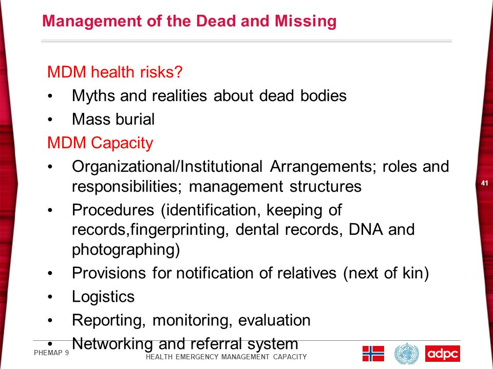 HEALTH EMERGENCY MANAGEMENT CAPACITY PHEMAP 9 41 Management of the Dead and Missing MDM health risks? Myths and realities about dead bodies Mass buria