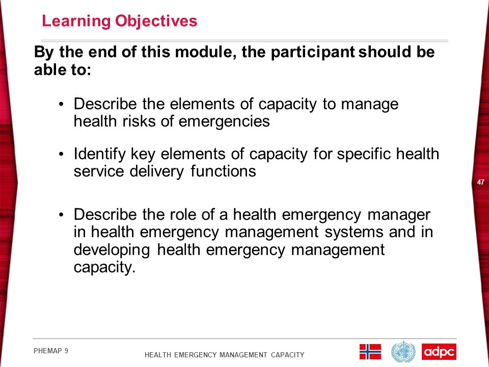 HEALTH EMERGENCY MANAGEMENT CAPACITY PHEMAP 9 47 Learning Objectives By the end of this module, the participant should be able to: Describe the elements of capacity to manage health risks of emergencies Identify key elements of capacity for specific health service delivery functions Describe the role of a health emergency manager in health emergency management systems and in developing health emergency management capacity.