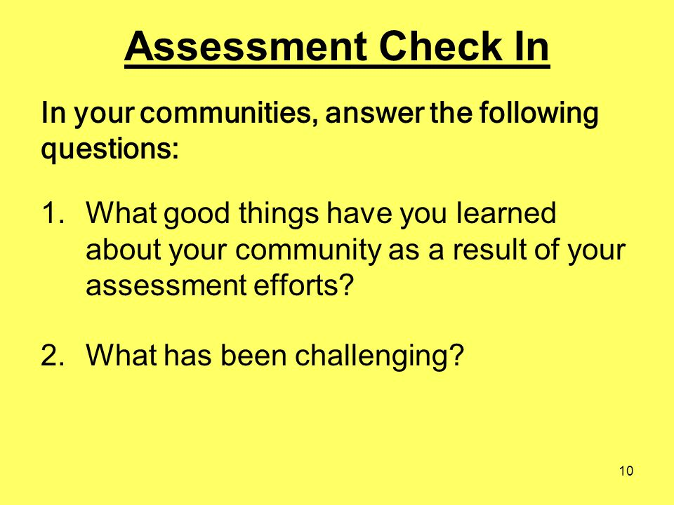 10 Assessment Check In 1.What good things have you learned about your community as a result of your assessment efforts? 2.What has been challenging? I