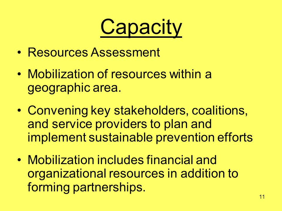 11 Capacity Resources Assessment Mobilization of resources within a geographic area. Convening key stakeholders, coalitions, and service providers to