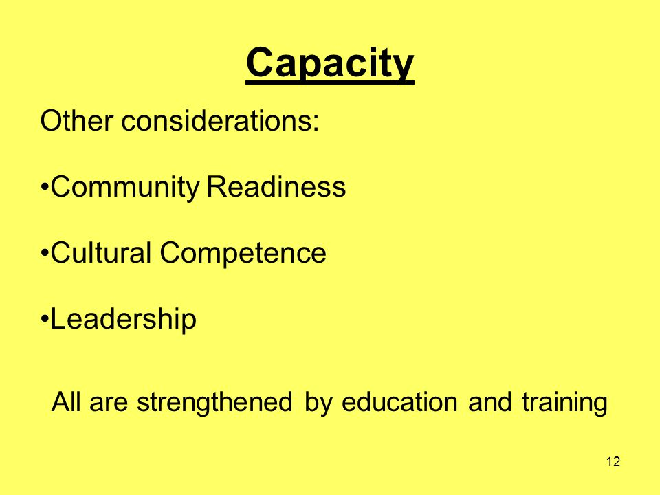 12 Capacity Other considerations: Community Readiness Cultural Competence Leadership All are strengthened by education and training