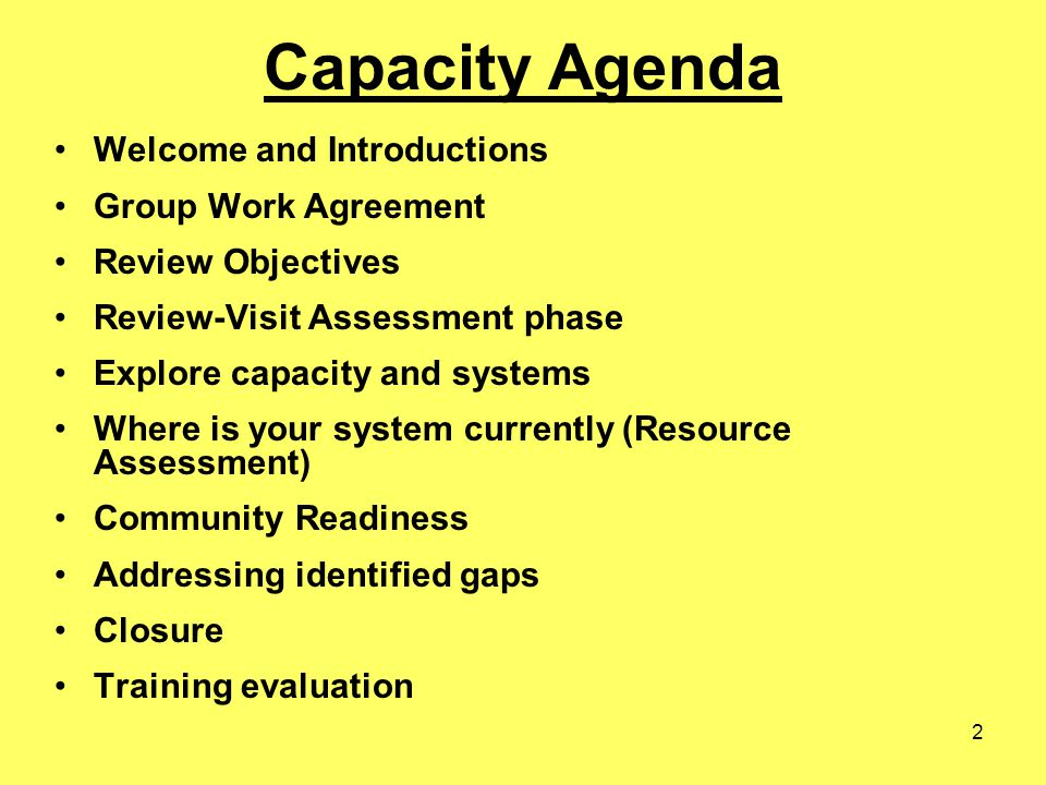 2 Capacity Agenda Welcome and Introductions Group Work Agreement Review Objectives Review-Visit Assessment phase Explore capacity and systems Where is your system currently (Resource Assessment) Community Readiness Addressing identified gaps Closure Training evaluation