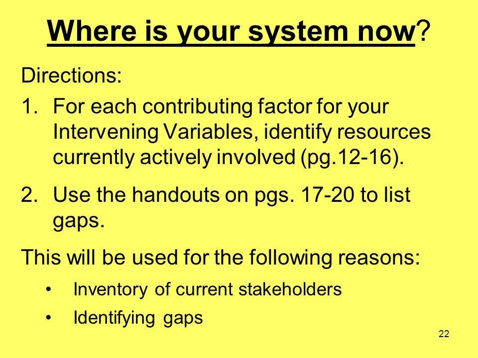 22 Where is your system now? Directions: 1.For each contributing factor for your Intervening Variables, identify resources currently actively involved