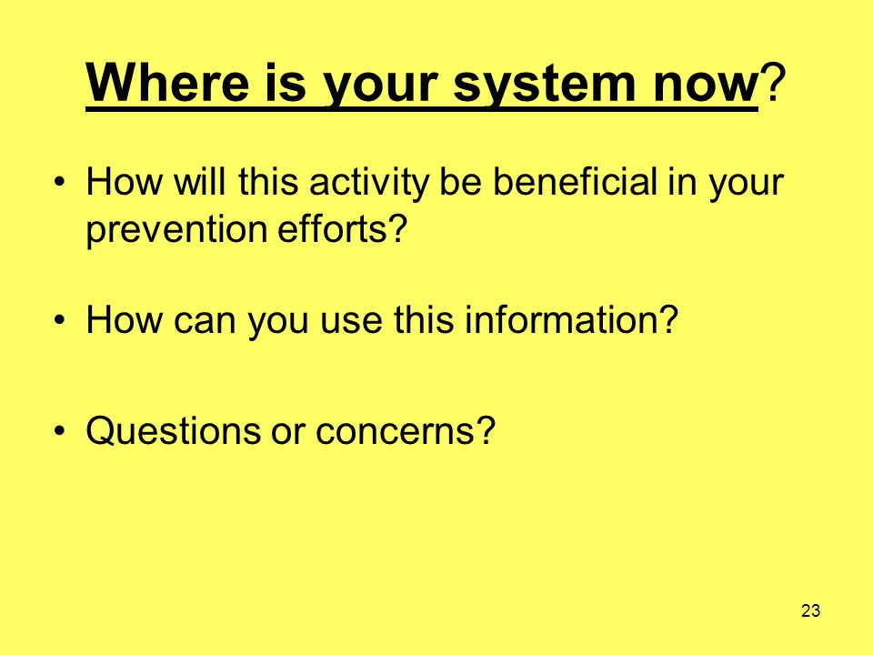 23 Where is your system now? How will this activity be beneficial in your prevention efforts? How can you use this information? Questions or concerns?