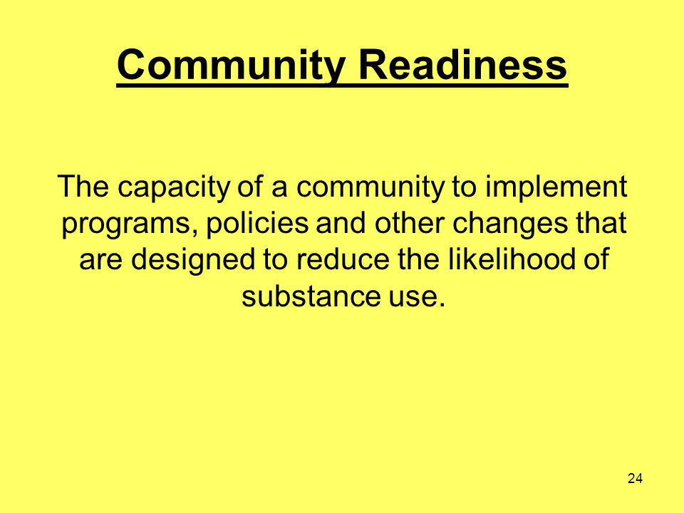 24 Community Readiness The capacity of a community to implement programs, policies and other changes that are designed to reduce the likelihood of sub