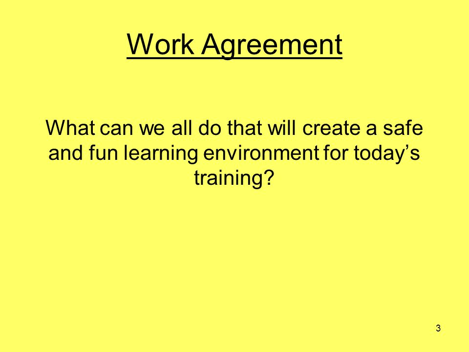 3 Work Agreement What can we all do that will create a safe and fun learning environment for todays training?