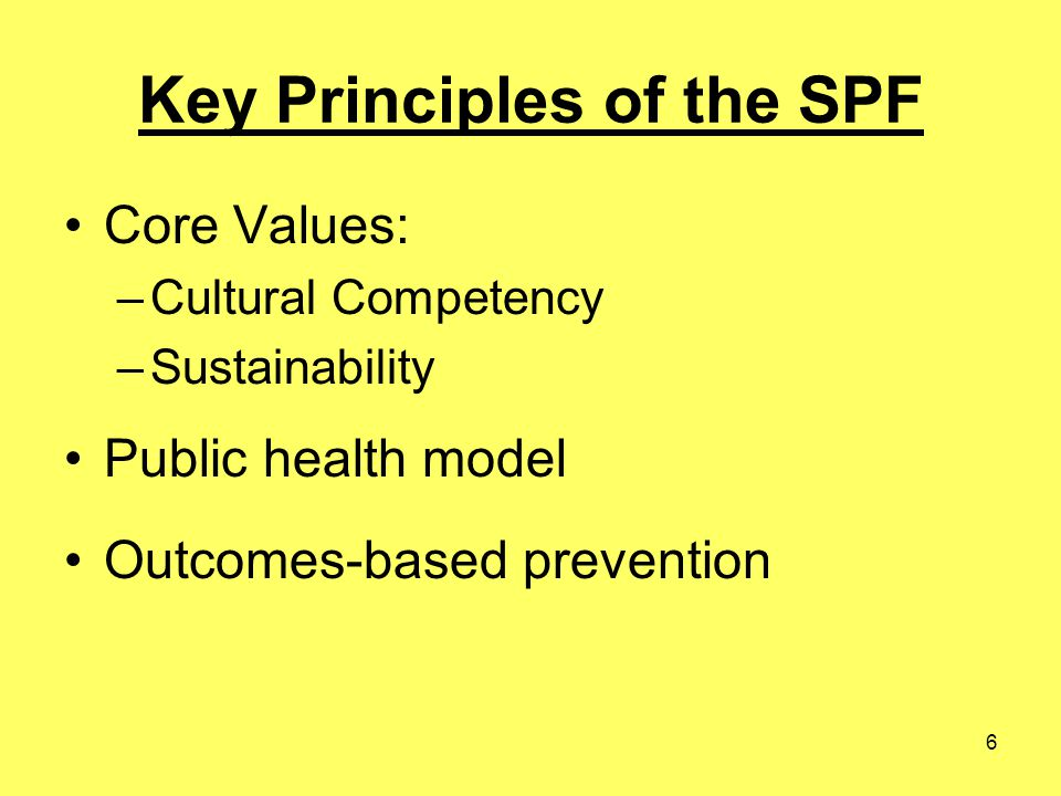 6 Key Principles of the SPF Core Values: –Cultural Competency –Sustainability Public health model Outcomes-based prevention