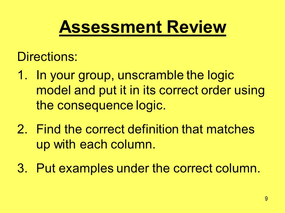 9 Assessment Review Directions: 1.In your group, unscramble the logic model and put it in its correct order using the consequence logic.