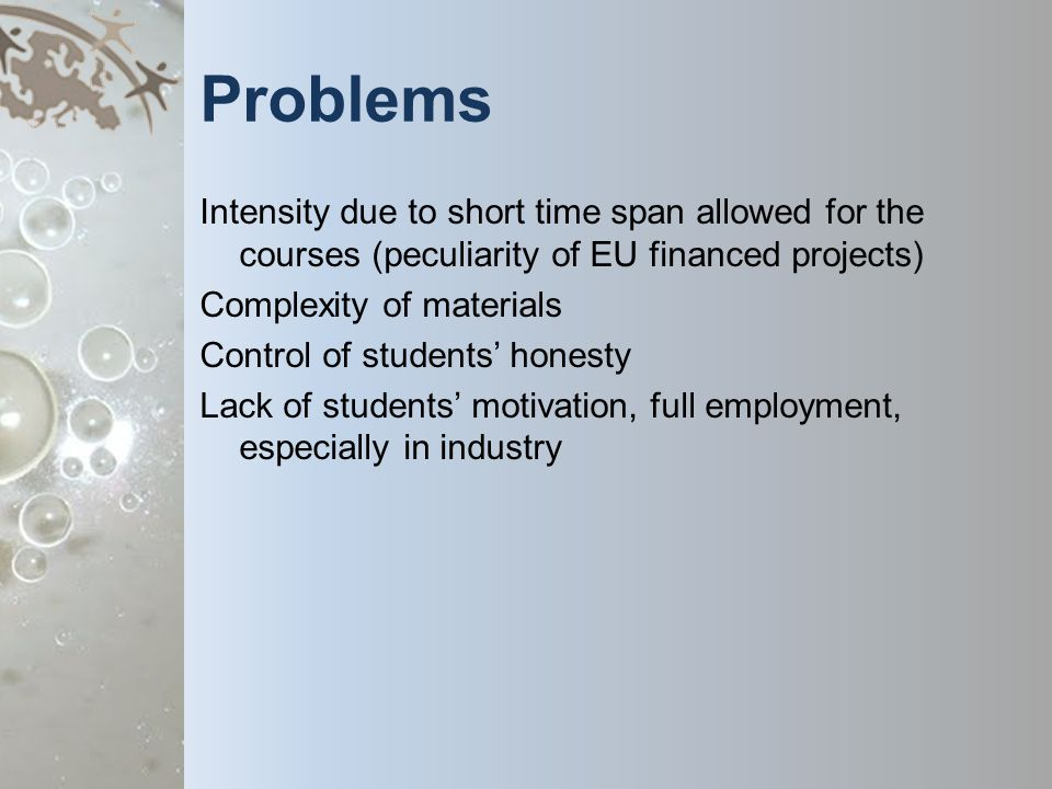 Problems Intensity due to short time span allowed for the courses (peculiarity of EU financed projects) Complexity of materials Control of students honesty Lack of students motivation, full employment, especially in industry