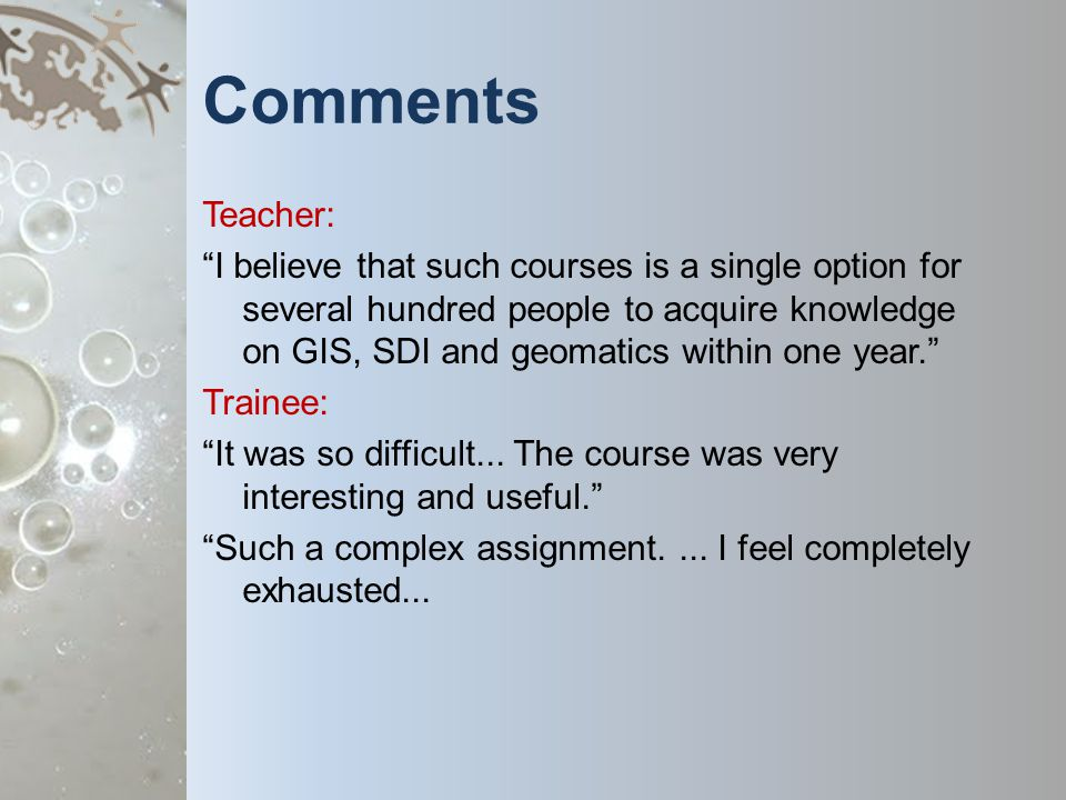 Comments Teacher: I believe that such courses is a single option for several hundred people to acquire knowledge on GIS, SDI and geomatics within one year.