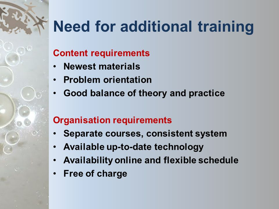 Need for additional training Content requirements Newest materials Problem orientation Good balance of theory and practice Organisation requirements Separate courses, consistent system Available up-to-date technology Availability online and flexible schedule Free of charge