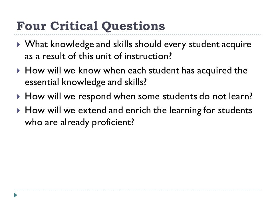 Four Critical Questions What knowledge and skills should every student acquire as a result of this unit of instruction.