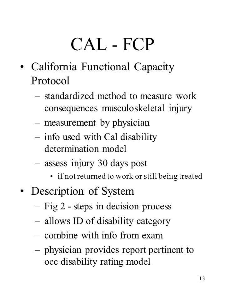 13 CAL - FCP California Functional Capacity Protocol –standardized method to measure work consequences musculoskeletal injury –measurement by physicia