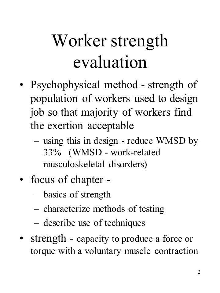 2 Worker strength evaluation Psychophysical method - strength of population of workers used to design job so that majority of workers find the exertio