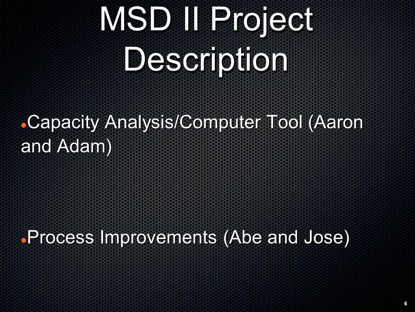 6 MSD II Project Description Capacity Capacity Analysis/Computer Tool (Aaron and Adam) Process Process Improvements (Abe and Jose)
