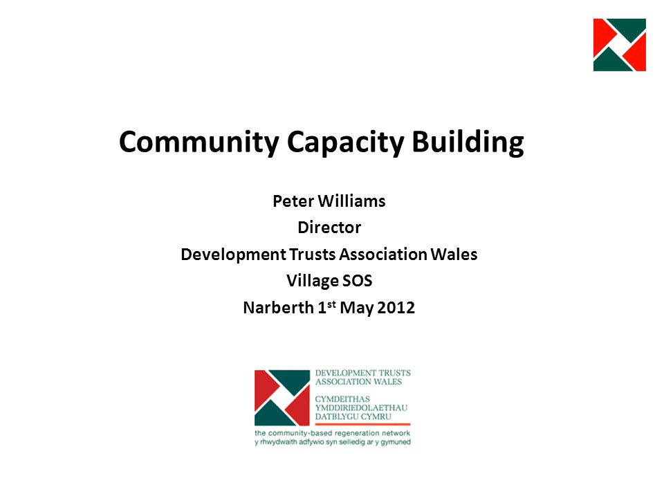 Community Capacity Building Peter Williams Director Development Trusts Association Wales Village SOS Narberth 1 st May 2012